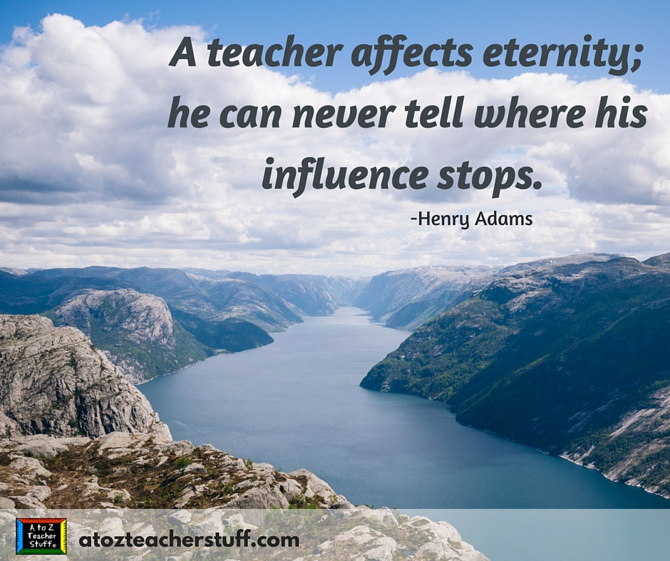 A teacher affects eternity; he can never tell where his influence stops.Henry Adams