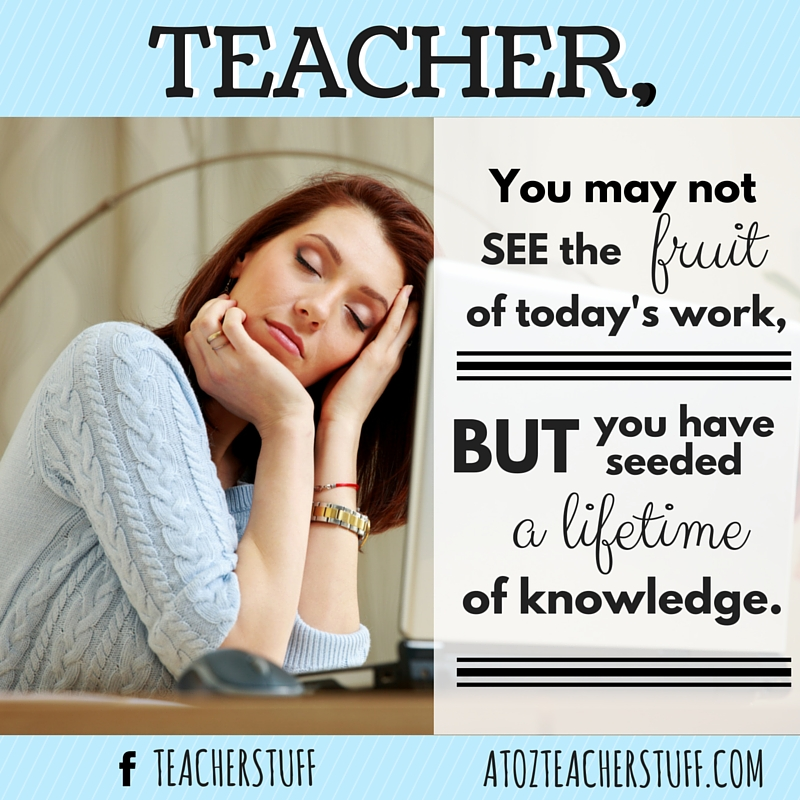 Teacher, you may not see the fruit of today's work, but you have seeded a lifetime of knowledge.